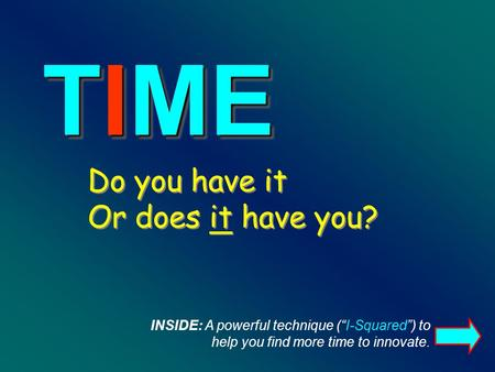 Do you have it Or does it have you? TIME INSIDE: A powerful technique (I-Squared) to help you find more time to innovate.