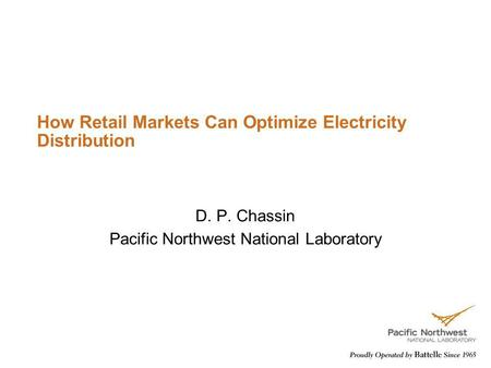 How Retail Markets Can Optimize Electricity Distribution D. P. Chassin Pacific Northwest National Laboratory.