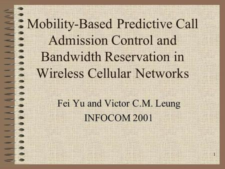 1 Mobility-Based Predictive Call Admission Control and Bandwidth Reservation in Wireless Cellular Networks Fei Yu and Victor C.M. Leung INFOCOM 2001.