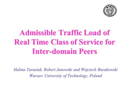 Halina Tarasiuk, Robert Janowski and Wojciech Burakowski Warsaw University of Technology, Poland Admissible Traffic Load of Real Time Class of Service.
