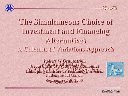 The Simultaneous Choice of Investment and Financing Alternatives A Calculus of Variations Approach Robert W Grubbström Department of Production Economics.