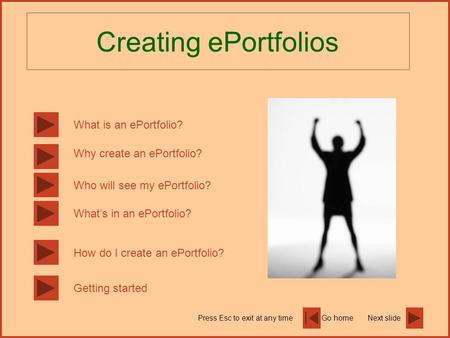 Go homeNext slidePress Esc to exit at any time Creating ePortfolios What is an ePortfolio? Why create an ePortfolio? Whats in an ePortfolio? How do I create.