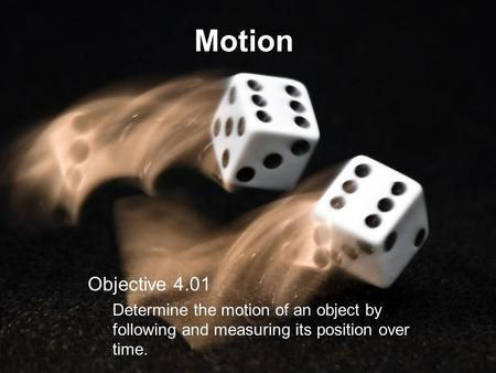 Motion Objective 4.01 Determine the motion of an object by following and measuring its position over time.