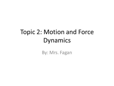 Topic 2: Motion and Force Dynamics By: Mrs. Fagan.