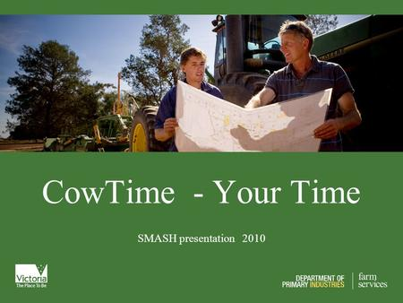 CowTime - Your Time SMASH presentation 2010. What is our aim? To get the best value or return for your effort. Not to work harder or longer!