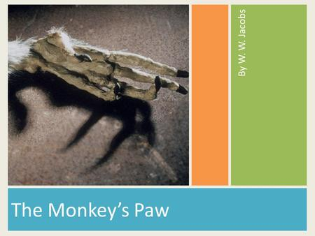 By W. W. Jacobs The Monkey's Paw.