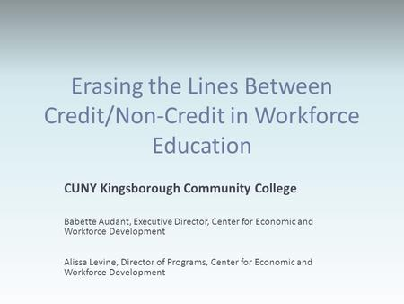 Erasing the Lines Between Credit/Non-Credit in Workforce Education CUNY Kingsborough Community College Babette Audant, Executive Director, Center for Economic.