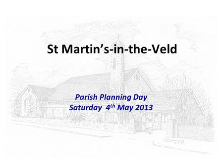 St Martins-in-the-Veld Parish Planning Day Saturday 4 th May 2013.