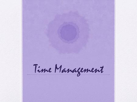 Time Management. What does a skillful time manager do? Increase awareness of time Gain sense of control Gain time Start quickly Set time aside Completes.