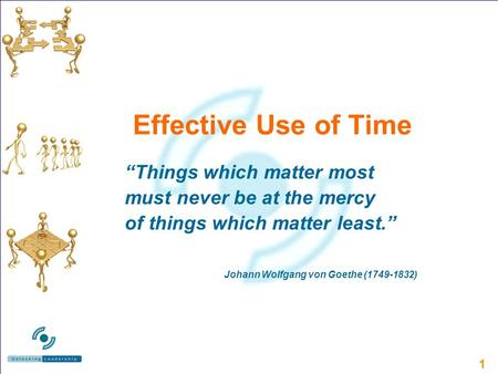 11 Effective Use of Time Things which matter most must never be at the mercy of things which matter least. Johann Wolfgang von Goethe (1749-1832)