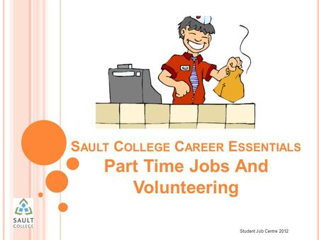 Student Job Centre 2012 S AULT C OLLEGE C AREER E SSENTIALS Part Time Jobs And Volunteering.
