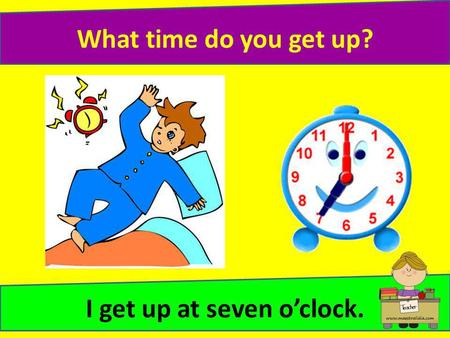 What time do you get up? I get up at seven oclock.