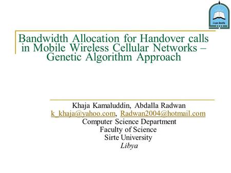 Bandwidth Allocation for Handover calls in Mobile Wireless Cellular Networks – Genetic Algorithm Approach Khaja Kamaluddin, Abdalla Radwan