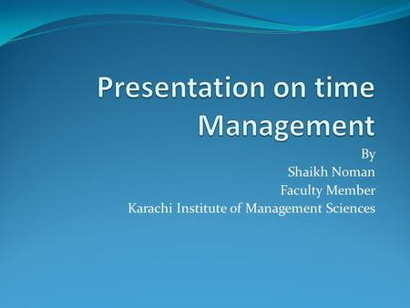 By Shaikh Noman Faculty Member Karachi Institute of Management Sciences.