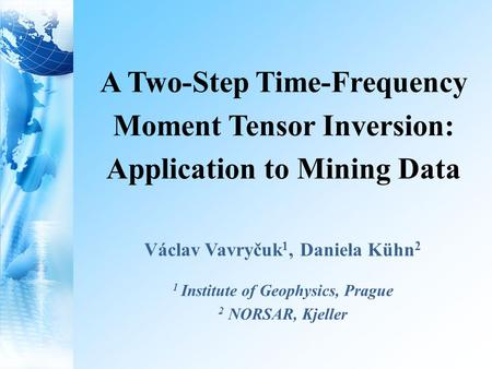 A Two-Step Time-Frequency Moment Tensor Inversion: Application to Mining Data Václav Vavryčuk 1, Daniela Kühn 2 1 Institute of Geophysics, Prague 2 NORSAR,