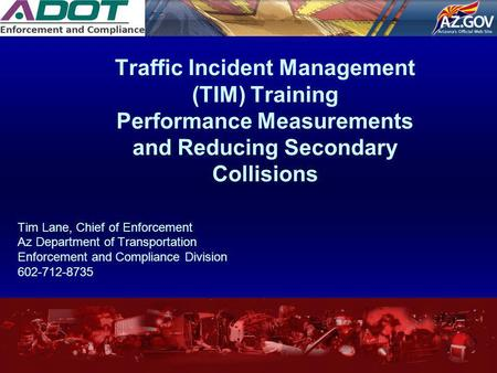 Traffic Incident Management (TIM) Training Performance Measurements and Reducing Secondary Collisions Tim Lane, Chief of Enforcement Az Department of Transportation.