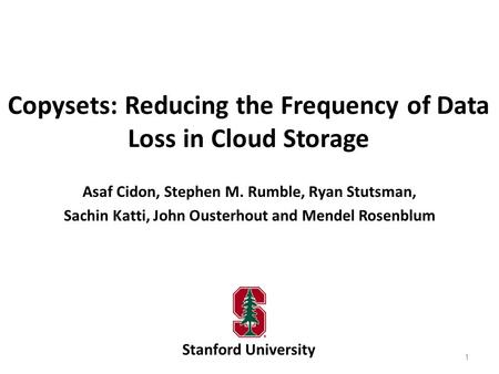 Copysets: Reducing the Frequency of Data Loss in Cloud Storage Stanford University Asaf Cidon, Stephen M. Rumble, Ryan Stutsman, Sachin Katti, John Ousterhout.