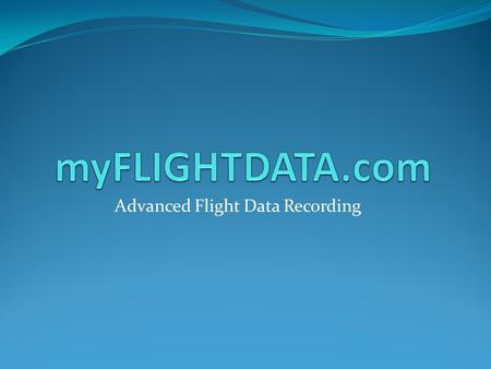 Advanced Flight Data Recording The Goal Maintain safe flight operations, making sure pilots and aircraft are legal The Problem Tracking complete aviation.