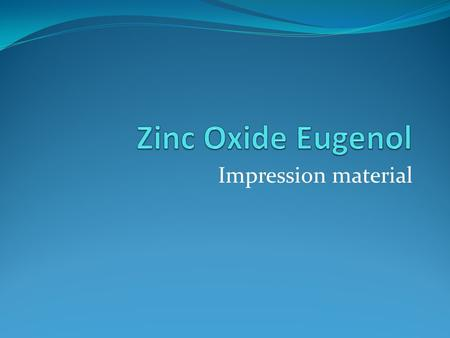Impression material. Zinc Oxide Eugenol This material is used for recording edentulous ridges in a close fitting special tray or the patients existing.