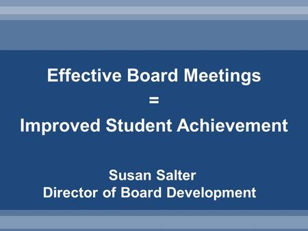 Effective Board Meetings = Improved Student Achievement Susan Salter Director of Board Development.