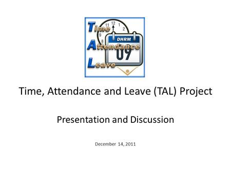 Time, Attendance and Leave (TAL) Project Presentation and Discussion December 14, 2011.