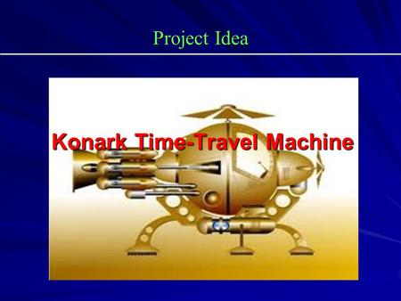 Project Idea Konark Time-Travel Machine Konark Time-Travel Machine.