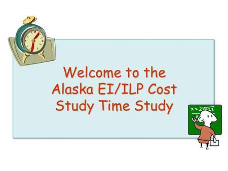 Welcome to the Alaska EI/ILP Cost Study Time Study.