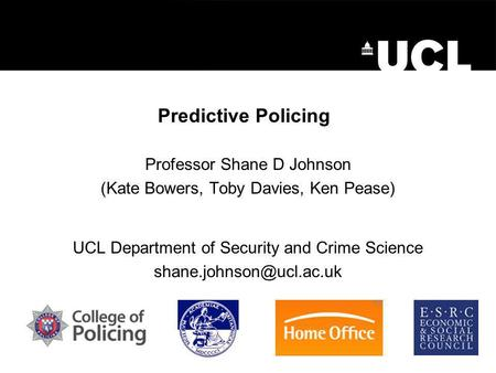 Predictive Policing Professor Shane D Johnson (Kate Bowers, Toby Davies, Ken Pease) UCL Department of Security and Crime Science