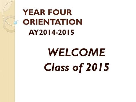 YEAR FOUR ORIENTATION AY2014-2015 WELCOME Class of 2015.