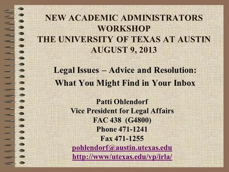 NEW ACADEMIC ADMINISTRATORS WORKSHOP THE UNIVERSITY OF TEXAS AT AUSTIN AUGUST 9, 2013 Legal Issues – Advice and Resolution: What You Might Find in Your.