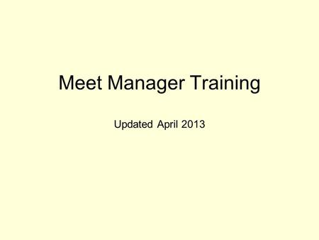 Meet Manager Training Updated April 2013. Step 1: Set up your meet Download the meet template Restore the template Purge Old Data Setup Meet Information,