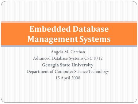 Angela M. Carthan Advanced Database Systems CSC 8712 Georgia State University Department of Computer Science Technology 15 April 2008 Embedded Database.