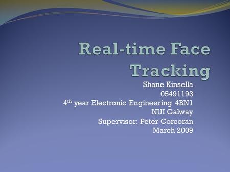 Shane Kinsella 05491193 4 th year Electronic Engineering 4BN1 NUI Galway Supervisor: Peter Corcoran March 2009.