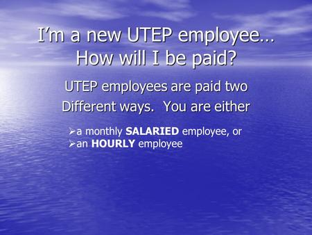 Im a new UTEP employee… How will I be paid? UTEP employees are paid two Different ways. You are either a monthly SALARIED employee, or an HOURLY employee.