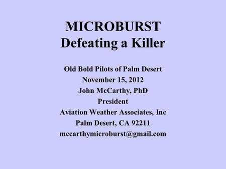 MICROBURST Defeating a Killer Old Bold Pilots of Palm Desert November 15, 2012 John McCarthy, PhD President Aviation Weather Associates, Inc Palm Desert,
