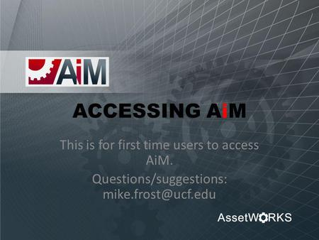 ACCESSING AiM This is for first time users to access AiM. Questions/suggestions: