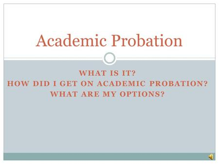 WHAT IS IT? HOW DID I GET ON ACADEMIC PROBATION? WHAT ARE MY OPTIONS? Academic Probation.