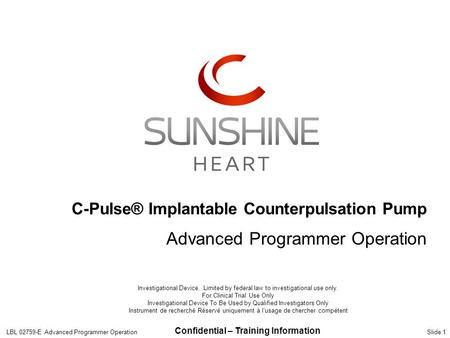 Confidential – Training Information Slide 1 C-Pulse® Implantable Counterpulsation Pump Advanced Programmer Operation LBL 02759-E Advanced Programmer Operation.