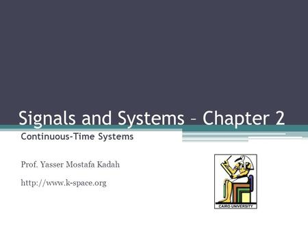 Signals and Systems – Chapter 2 Continuous-Time Systems Prof. Yasser Mostafa Kadah