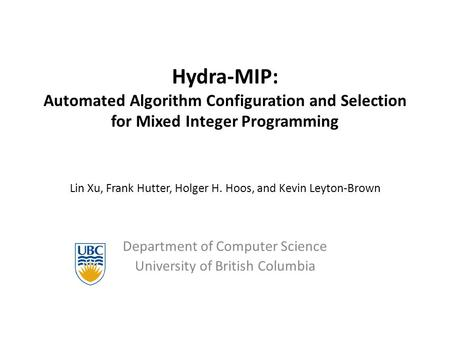 Hydra-MIP: Automated Algorithm Configuration and Selection for Mixed Integer Programming Lin Xu, Frank Hutter, Holger H. Hoos, and Kevin Leyton-Brown Department.