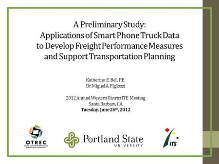 A Preliminary Study: Applications of Smart Phone Truck Data to Develop Freight Performance Measures and Support Transportation Planning Katherine E. Bell,