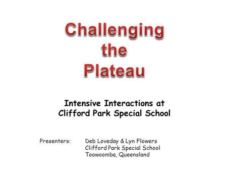Intensive Interactions at Clifford Park Special School Presenters:Deb Loveday & Lyn Flowers Clifford Park Special School Toowoomba, Queensland.