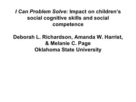 I Can Problem Solve: Impact on childrens social cognitive skills and social competence Deborah L. Richardson, Amanda W. Harrist, & Melanie C. Page Oklahoma.