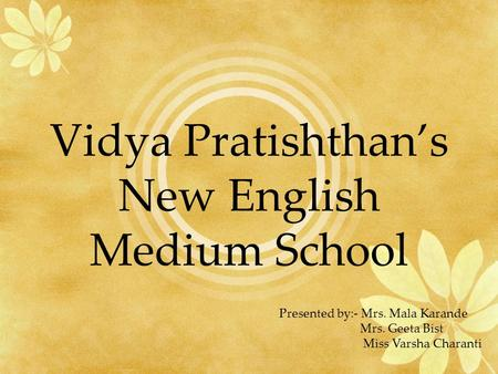 Vidya Pratishthans New English Medium School Presented by:- Mrs. Mala Karande Mrs. Geeta Bist Miss Varsha Charanti.