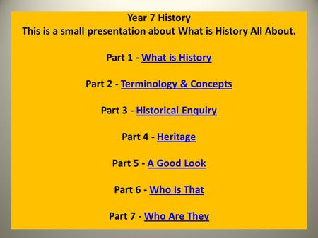 Year 7 History This is a small presentation about What is History All About. Part 1 - What is HistoryWhat is History Part 2 - Terminology & ConceptsTerminology.