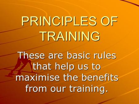 PRINCIPLES OF TRAINING These are basic rules that help us to maximise the benefits from our training.