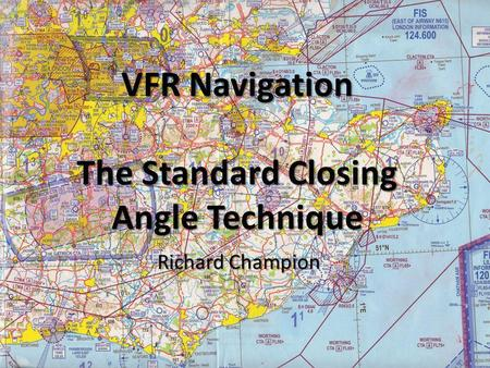 VFR Navigation The Standard Closing Angle Technique Richard Champion.