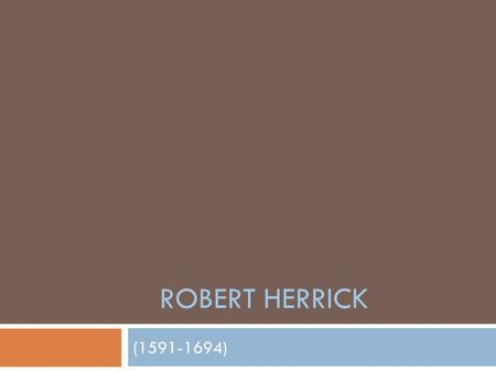 ROBERT HERRICK (1591-1694). Robert Herrick Entered St. John's College, Cambridge in 1613, graduated w/a BA in 1617 and MA in 1620 Became the eldest of.