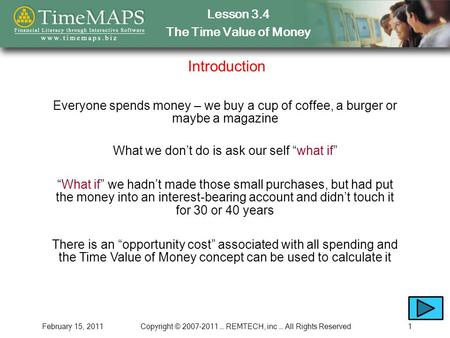 Lesson 3.4 The Time Value of Money February 15, 2011Copyright © 2007-2011 … REMTECH, inc … All Rights Reserved1 Introduction Everyone spends money – we.