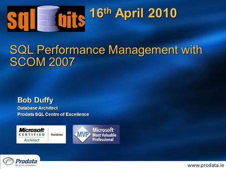 SQL Performance Management with SCOM 2007 16 th April 2010 Bob Duffy Database Architect Prodata SQL Centre of Excellence.